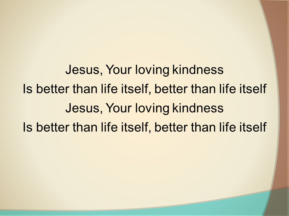 Jesus, Your loving kindness Is better than life itself, better than life itself Jesus, Your loving kindness Is better than life itself, better than life itself