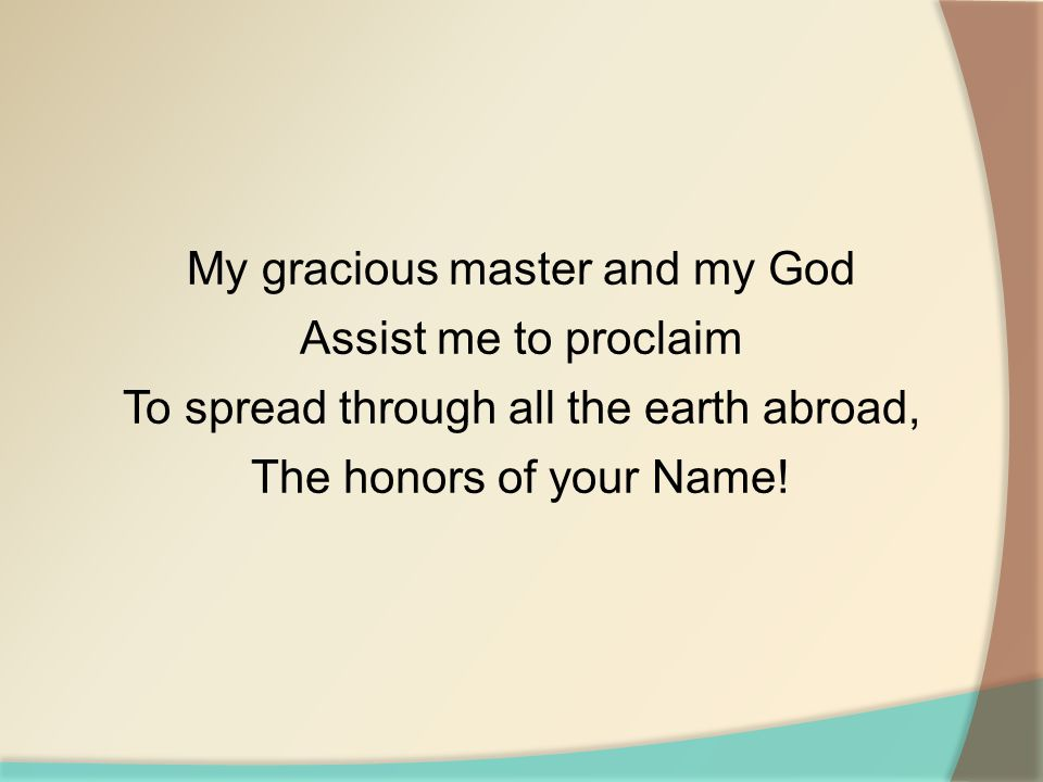 My gracious master and my God Assist me to proclaim To spread through all the earth abroad, The honors of your Name!