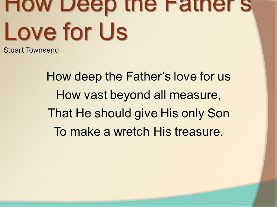 How deep the Father's love for us How vast beyond all measure, That He should give His only Son To make a wretch His treasure.