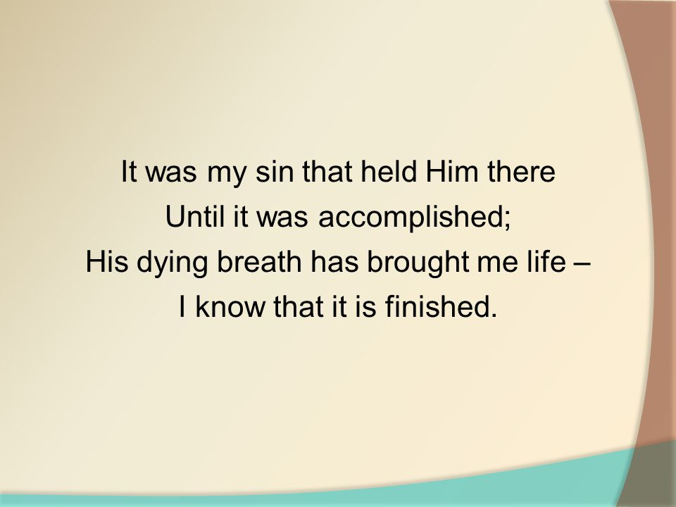 It was my sin that held Him there Until it was accomplished; His dying breath has brought me life – I know that it is finished.
