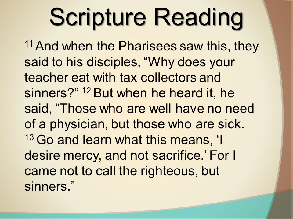 Scripture Reading 11 And when the Pharisees saw this, they said to his disciples, Why does your teacher eat with tax collectors and sinners 12 But when he heard it, he said, Those who are well have no need of a physician, but those who are sick.