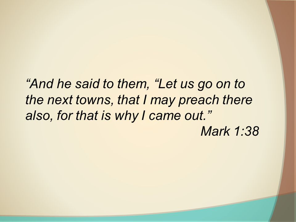 And he said to them, Let us go on to the next towns, that I may preach there also, for that is why I came out. Mark 1:38