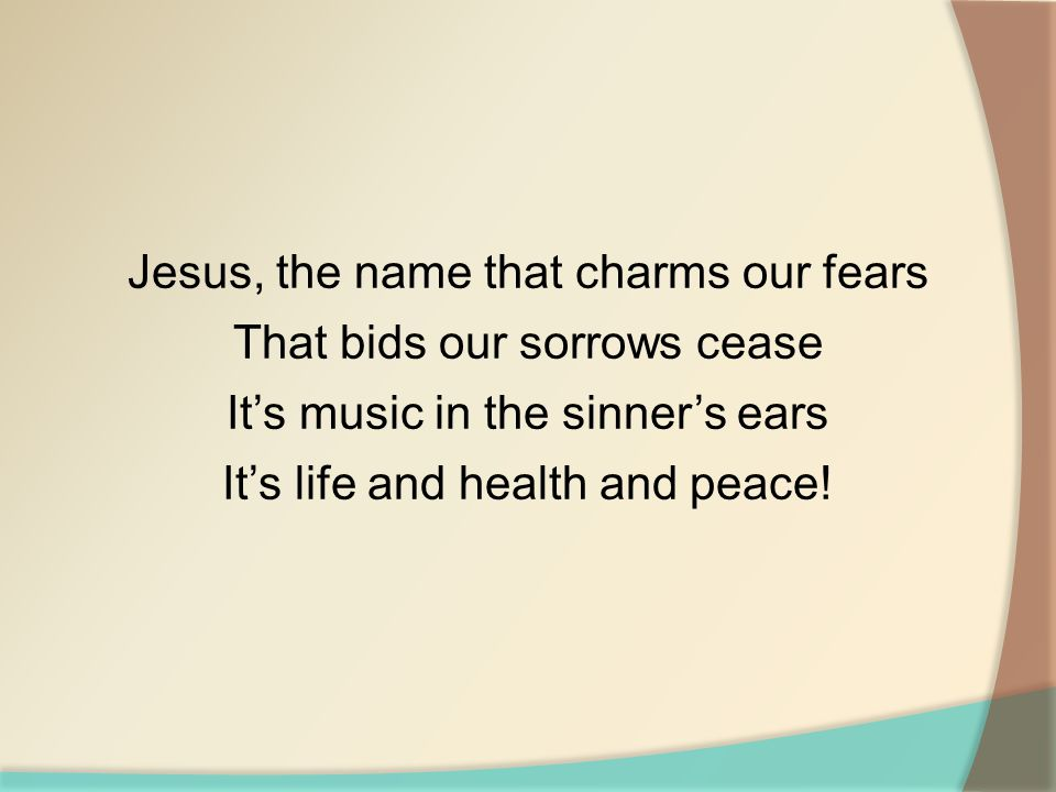 Jesus, the name that charms our fears That bids our sorrows cease It's music in the sinner's ears It's life and health and peace!