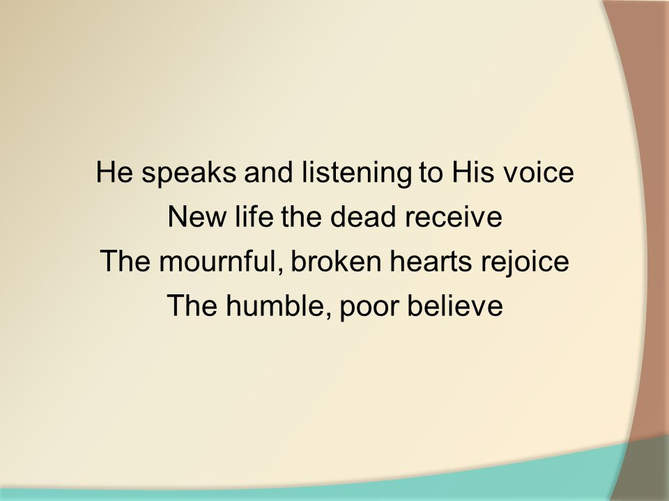 He speaks and listening to His voice New life the dead receive The mournful, broken hearts rejoice The humble, poor believe