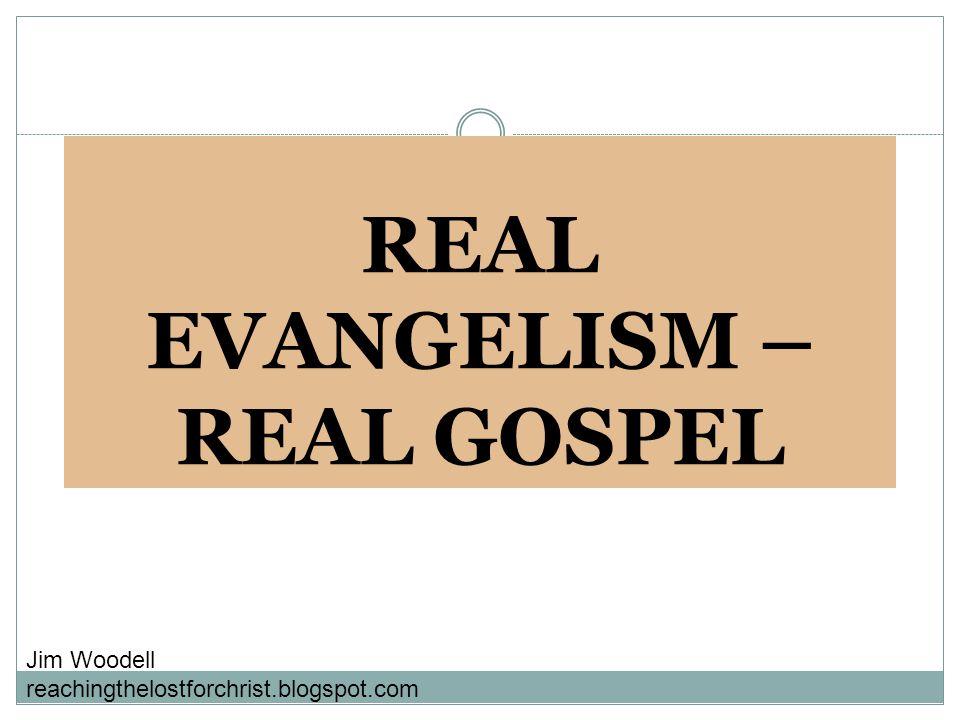 REAL EVANGELISM – REAL GOSPEL Jim Woodell reachingthelostforchrist.blogspot.com