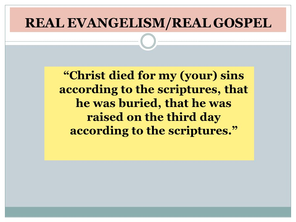 REAL EVANGELISM/REAL GOSPEL Christ died for my (your) sins according to the scriptures, that he was buried, that he was raised on the third day according to the scriptures.