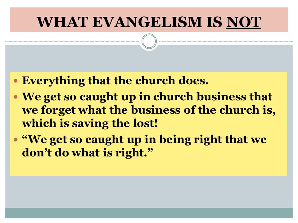 WHAT EVANGELISM IS NOT Everything that the church does.