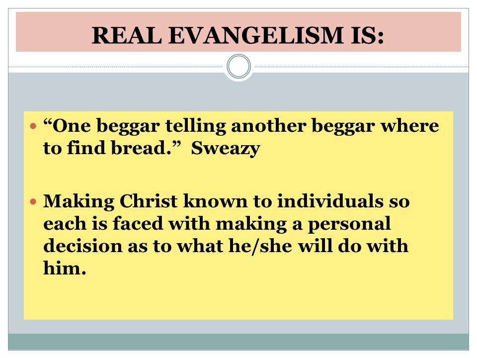 REAL EVANGELISM IS: One beggar telling another beggar where to find bread. Sweazy Making Christ known to individuals so each is faced with making a personal decision as to what he/she will do with him.