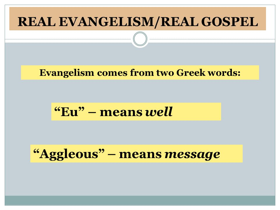 REAL EVANGELISM/REAL GOSPEL Evangelism comes from two Greek words: Aggleous – means message Eu – means well
