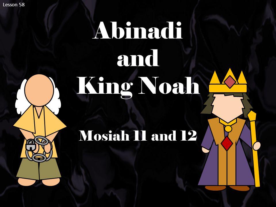 Lesson 58 Abinadi and King Noah Mosiah 11 and 12