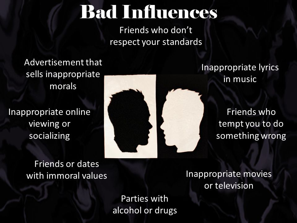 Bad Influences Inappropriate lyrics in music Friends who tempt you to do something wrong Inappropriate movies or television Parties with alcohol or dr