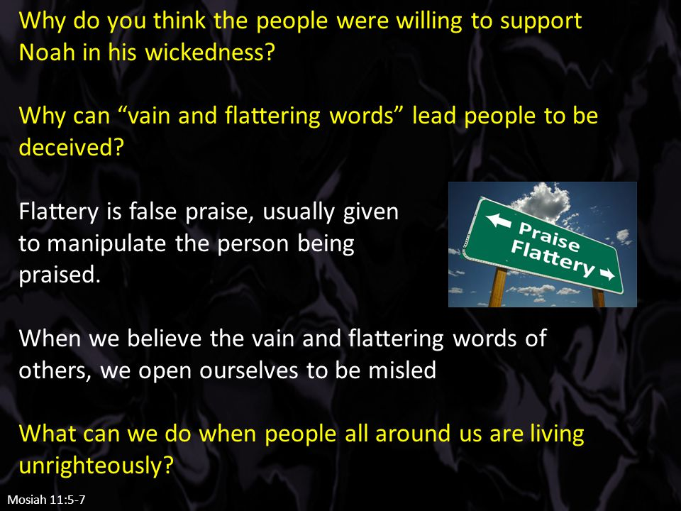 """Why do you think the people were willing to support Noah in his wickedness? Why can """"vain and flattering words"""" lead people to be deceived? Flattery i"""