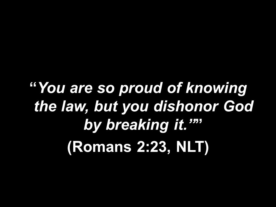 You are so proud of knowing the law, but you dishonor God by breaking it. (Romans 2:23, NLT)