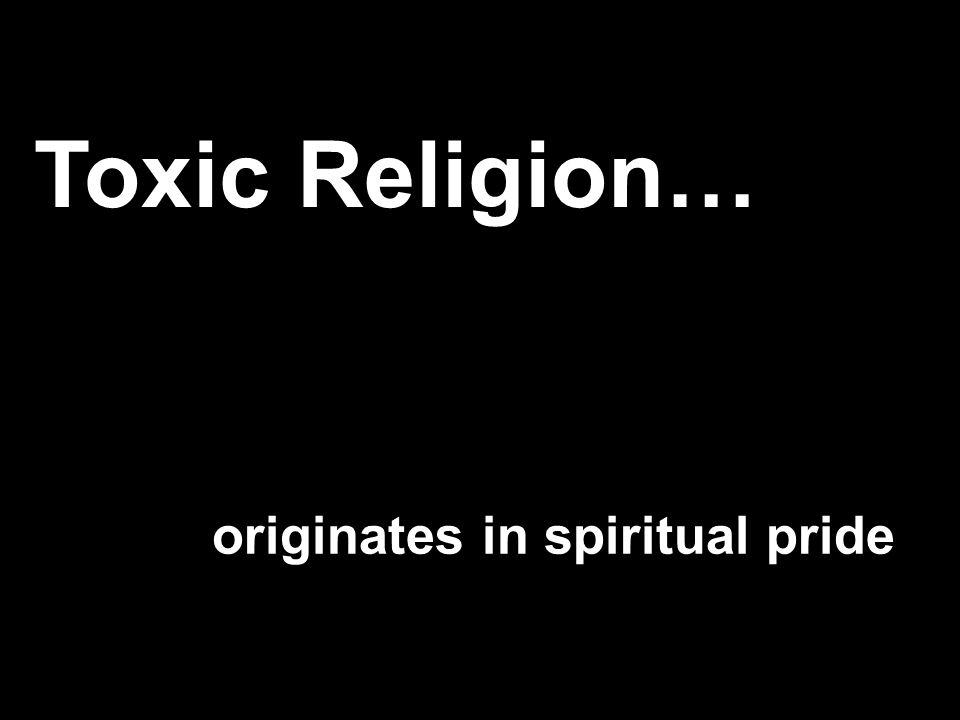 originates in spiritual pride Toxic Religion…