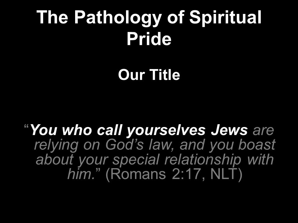 The Pathology of Spiritual Pride Our Title You who call yourselves Jews are relying on God's law, and you boast about your special relationship with him. (Romans 2:17, NLT)