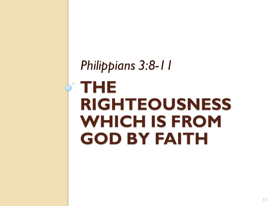 THE RIGHTEOUSNESS WHICH IS FROM GOD BY FAITH Philippians 3:8-11 11