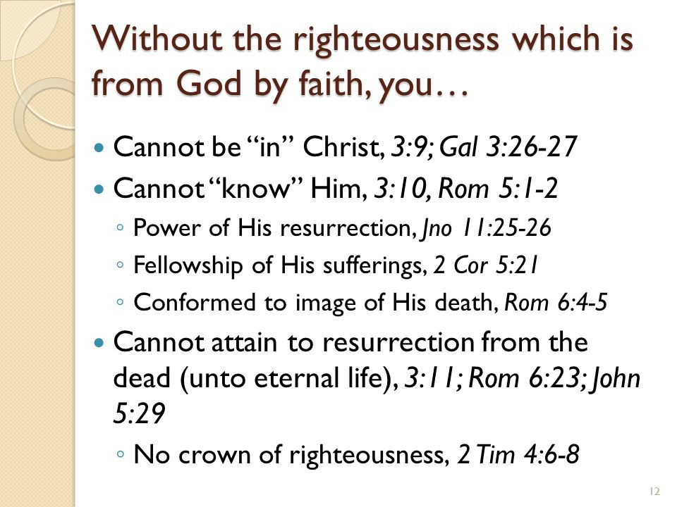 "Without the righteousness which is from God by faith, you… Cannot be ""in"" Christ, 3:9; Gal 3:26-27 Cannot ""know"" Him, 3:10, Rom 5:1-2 ◦ Power of His r"