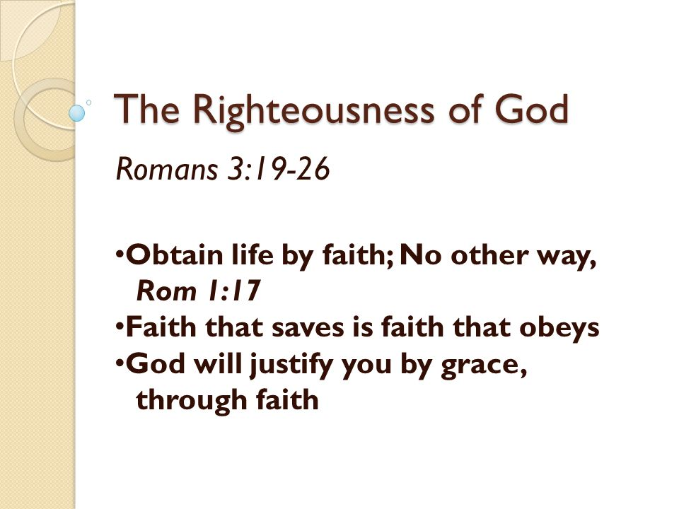 The Righteousness of God Romans 3:19-26 Obtain life by faith; No other way, Rom 1:17 Faith that saves is faith that obeys God will justify you by grac