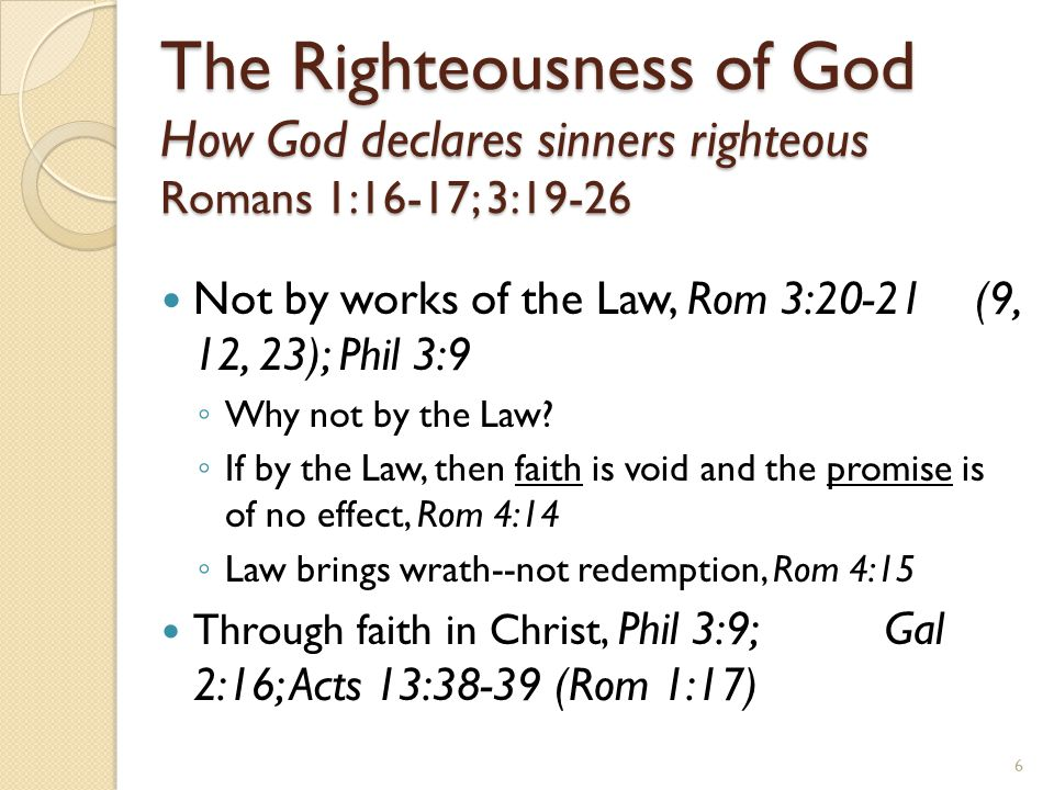 The Righteousness of God How God declares sinners righteous Romans 1:16-17; 3:19-26 Not by works of the Law, Rom 3:20-21 (9, 12, 23); Phil 3:9 ◦ Why n