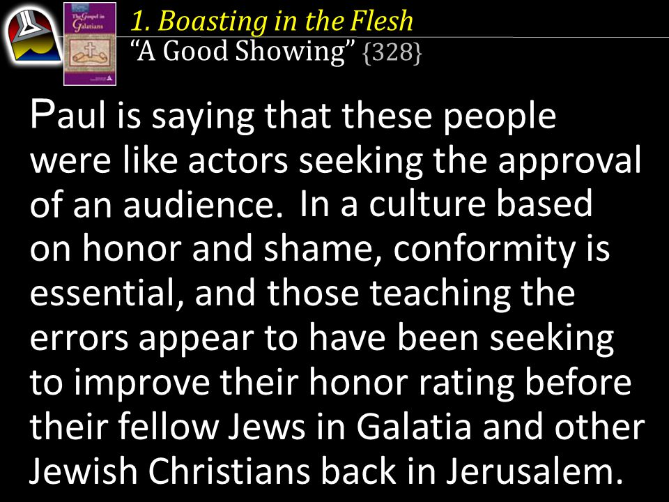 """1. Boasting in the Flesh """"A Good Showing"""" {328} P aul is saying that these people were like actors seeking the approval of an audience. In a culture b"""