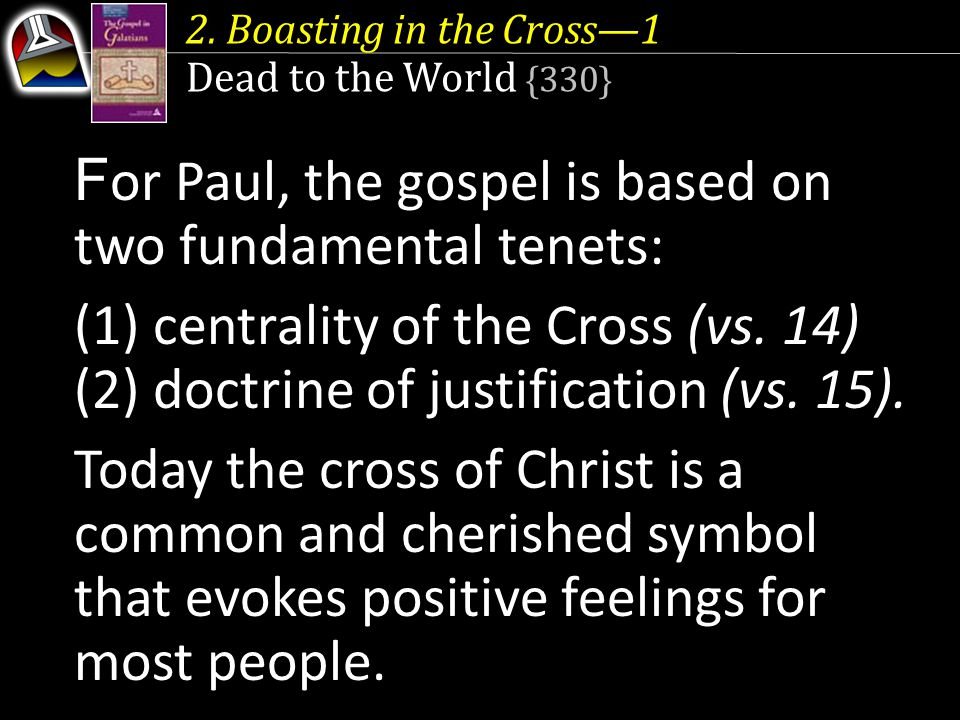 2. Boasting in the Cross—1 Dead to the World {330} F or Paul, the gospel is based on two fundamental tenets: (1) centrality of the Cross (vs. 14) (2)