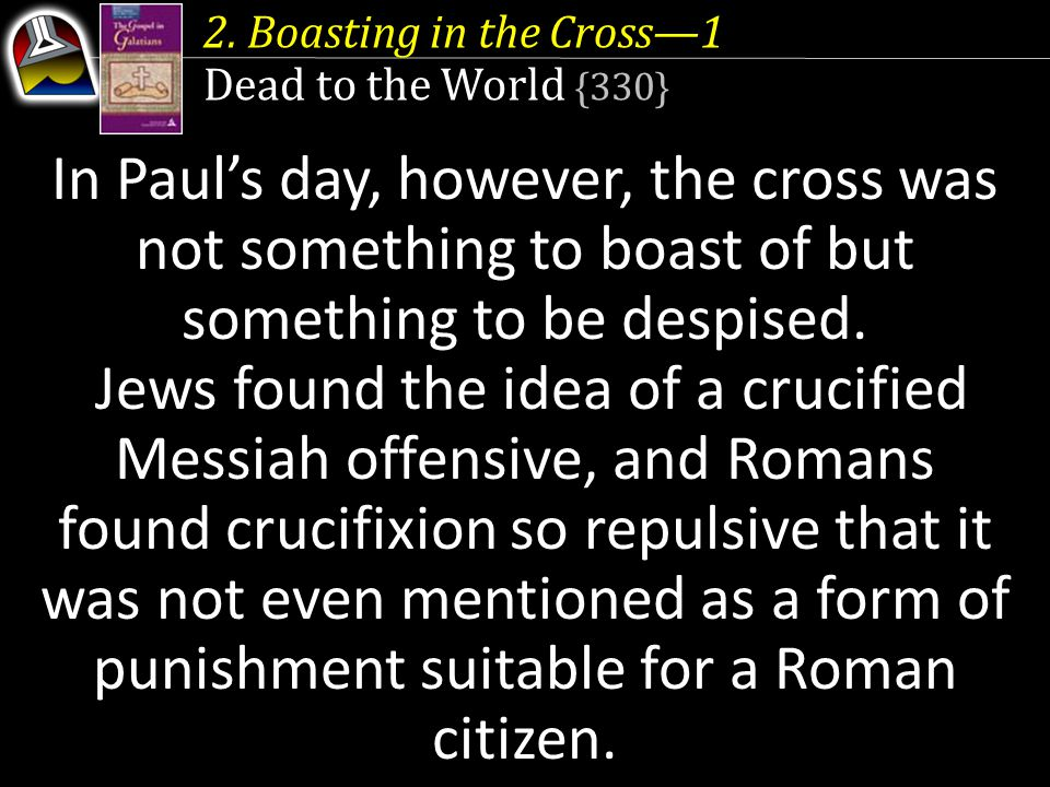 2. Boasting in the Cross—1 Dead to the World {330} In Paul's day, however, the cross was not something to boast of but something to be despised. Jews