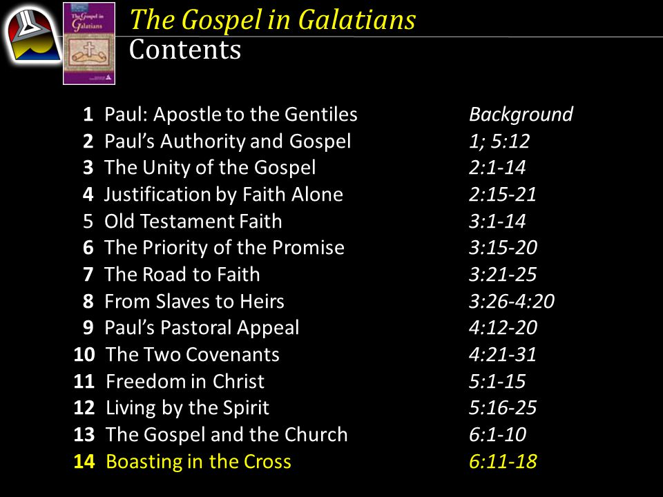 The Gospel in Galatians Contents 1 Paul: Apostle to the GentilesBackground 2 Paul's Authority and Gospel1; 5:12 3 The Unity of the Gospel2:1-14 4 Justification by Faith Alone2:15-21 5 Old Testament Faith3:1-14 6 The Priority of the Promise3:15-20 7 The Road to Faith3:21-25 8 From Slaves to Heirs3:26-4:20 9 Paul's Pastoral Appeal4:12-20 10 The Two Covenants4:21-31 11 Freedom in Christ5:1-15 12 Living by the Spirit5:16-25 13 The Gospel and the Church6:1-10 14 Boasting in the Cross6:11-18