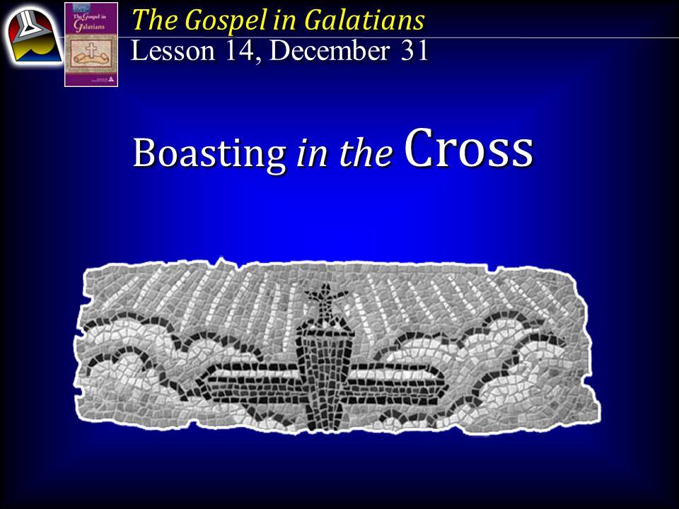 The Gospel in Galatians Lesson 14, December 31 The Gospel in Galatians Lesson 14, December 31 Boasting in the Cross