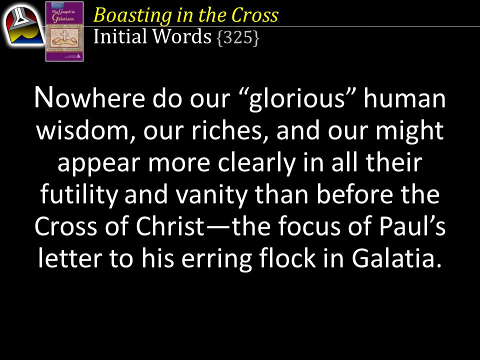 Boasting in the Cross Initial Words {325} N owhere do our glorious human wisdom, our riches, and our might appear more clearly in all their futility and vanity than before the Cross of Christ—the focus of Paul's letter to his erring flock in Galatia.