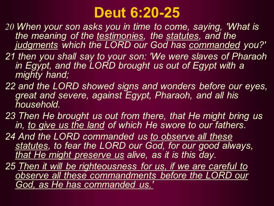 Deut 6:20-25 20 When your son asks you in time to come, saying, What is the meaning of the testimonies, the statutes, and the judgments which the LORD our God has commanded you? 21 then you shall say to your son: We were slaves of Pharaoh in Egypt, and the LORD brought us out of Egypt with a mighty hand; 22 and the LORD showed signs and wonders before our eyes, great and severe, against Egypt, Pharaoh, and all his household.