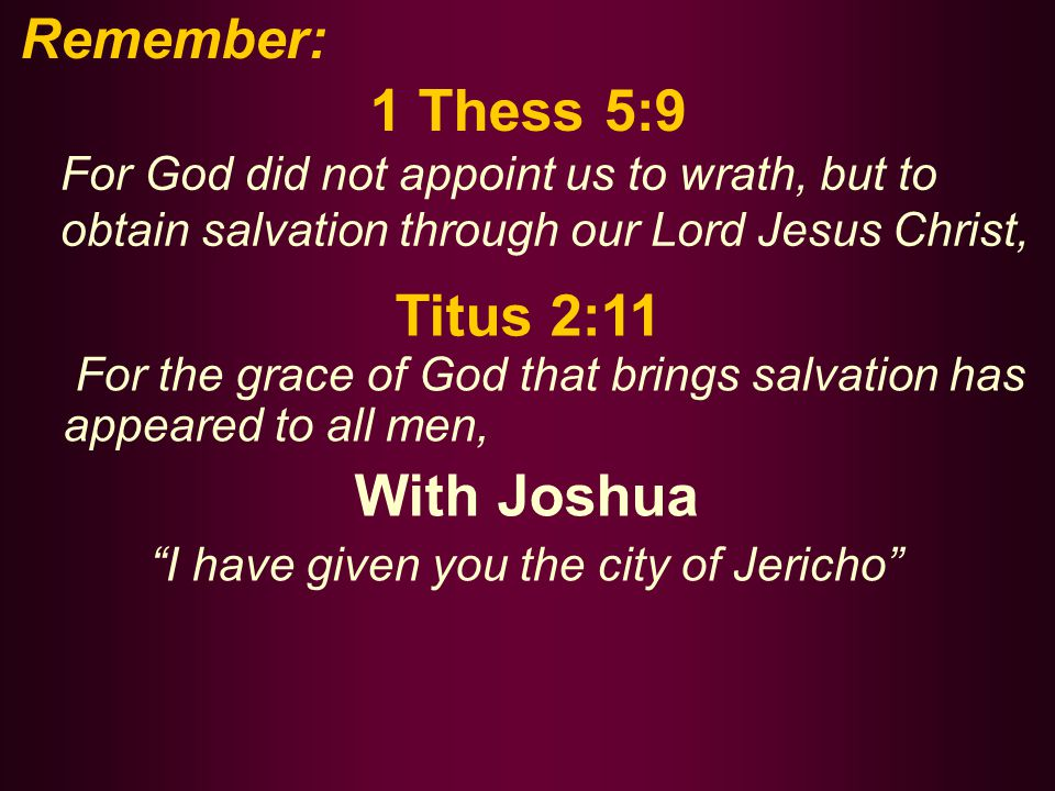 1 Thess 5:9 For God did not appoint us to wrath, but to obtain salvation through our Lord Jesus Christ, Titus 2:11 For the grace of God that brings salvation has appeared to all men, With Joshua I have given you the city of Jericho Remember: