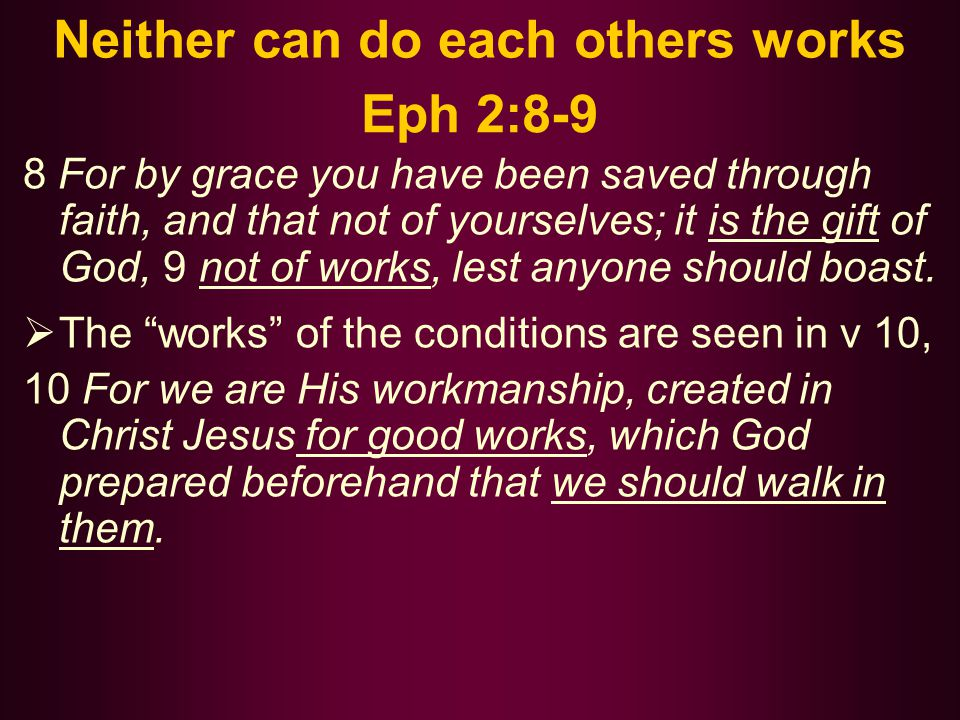 Neither can do each others works Eph 2:8-9 8 For by grace you have been saved through faith, and that not of yourselves; it is the gift of God, 9 not of works, lest anyone should boast.