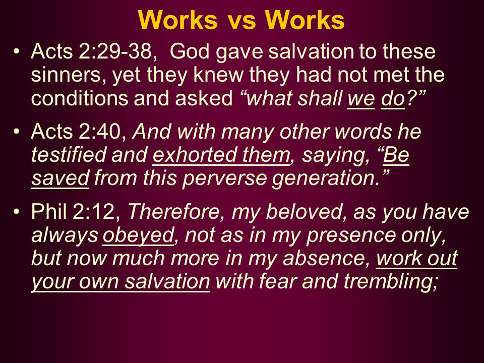 Works vs Works Acts 2:29-38, God gave salvation to these sinners, yet they knew they had not met the conditions and asked what shall we do? Acts 2:40, And with many other words he testified and exhorted them, saying, Be saved from this perverse generation. Phil 2:12, Therefore, my beloved, as you have always obeyed, not as in my presence only, but now much more in my absence, work out your own salvation with fear and trembling;