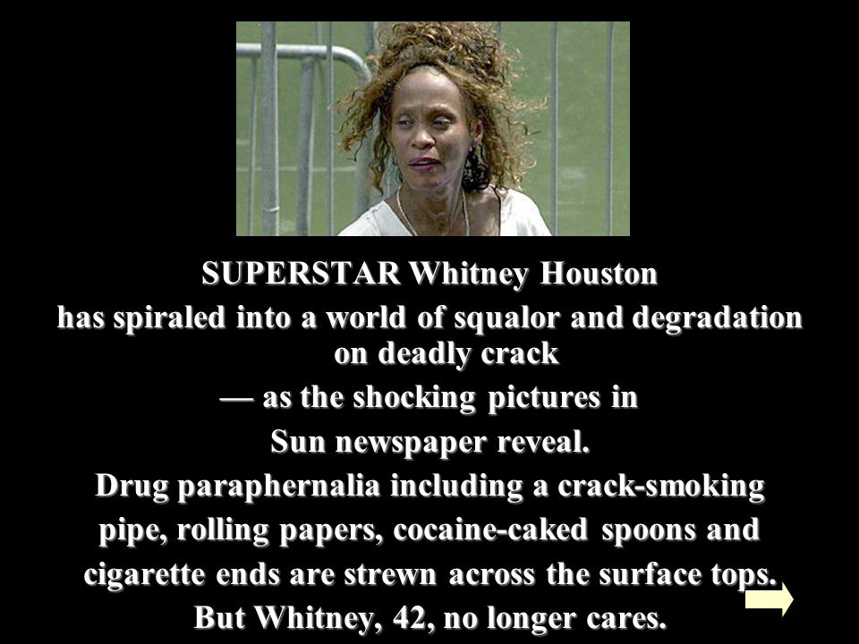 SUPERSTAR Whitney Houston has spiraled into a world of squalor and degradation on deadly crack — as the shocking pictures in Sun newspaper reveal.