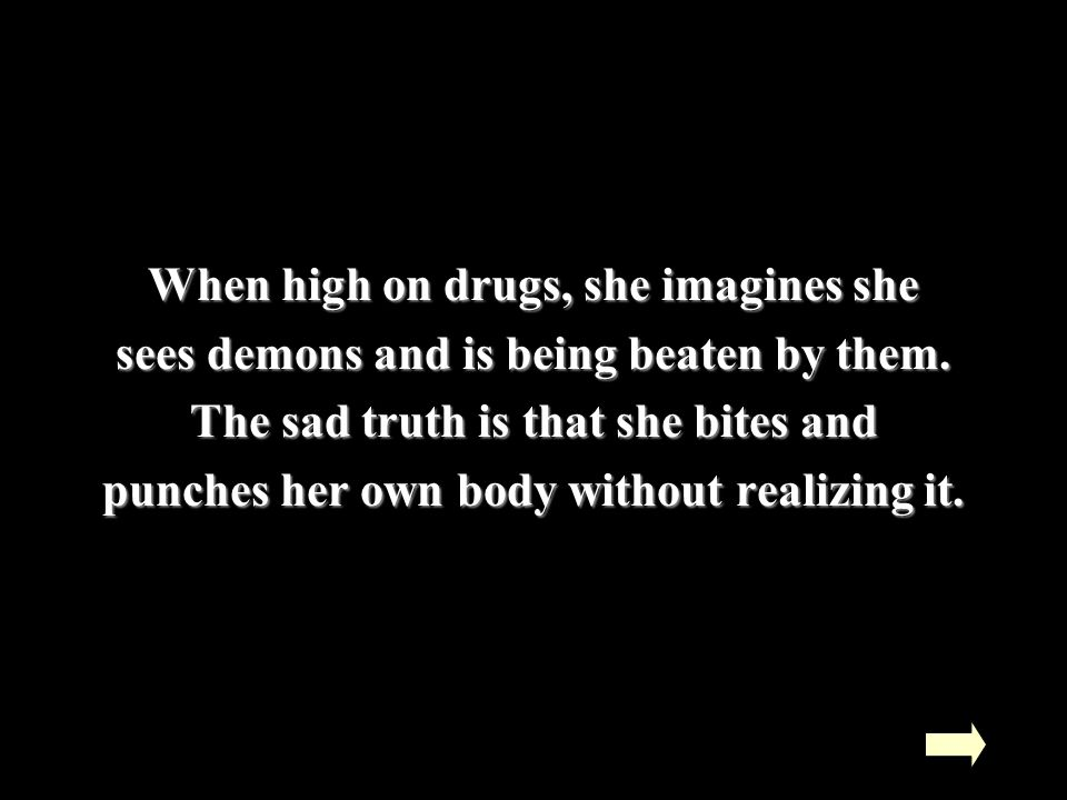When high on drugs, she imagines she sees demons and is being beaten by them.