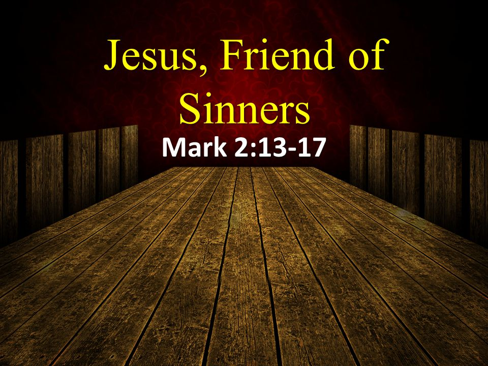 Jesus, Friend of Sinners Mark 2:13-17