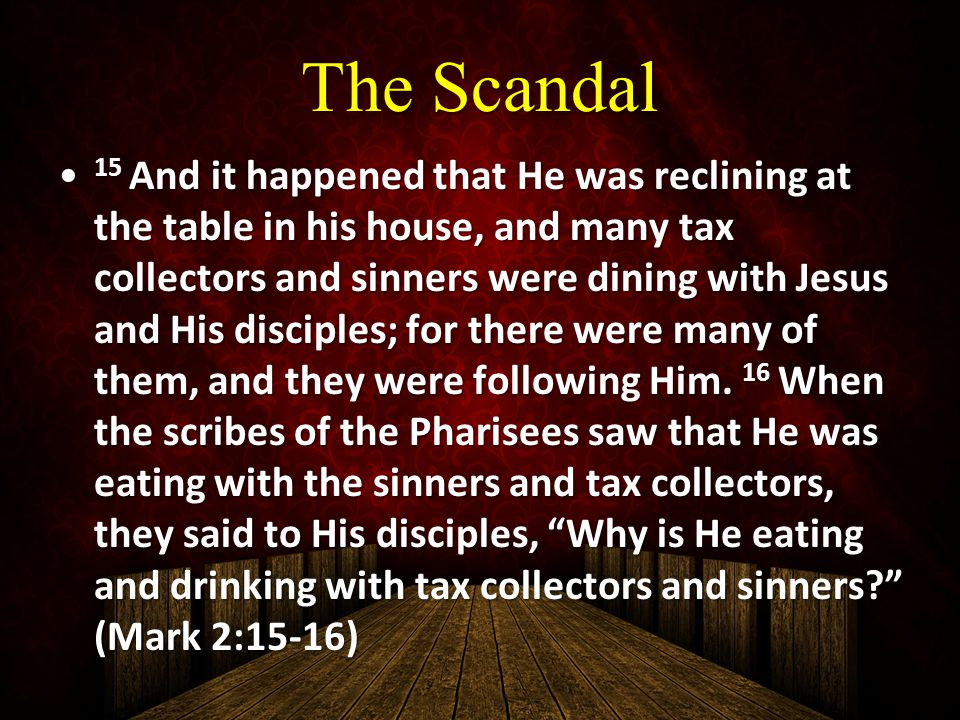 The Scandal 15 And it happened that He was reclining at the table in his house, and many tax collectors and sinners were dining with Jesus and His dis