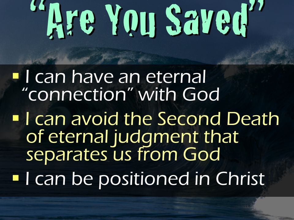 Are You Saved  I can have an eternal connection with God  I can avoid the Second Death of eternal judgment that separates us from God  I can be positioned in Christ