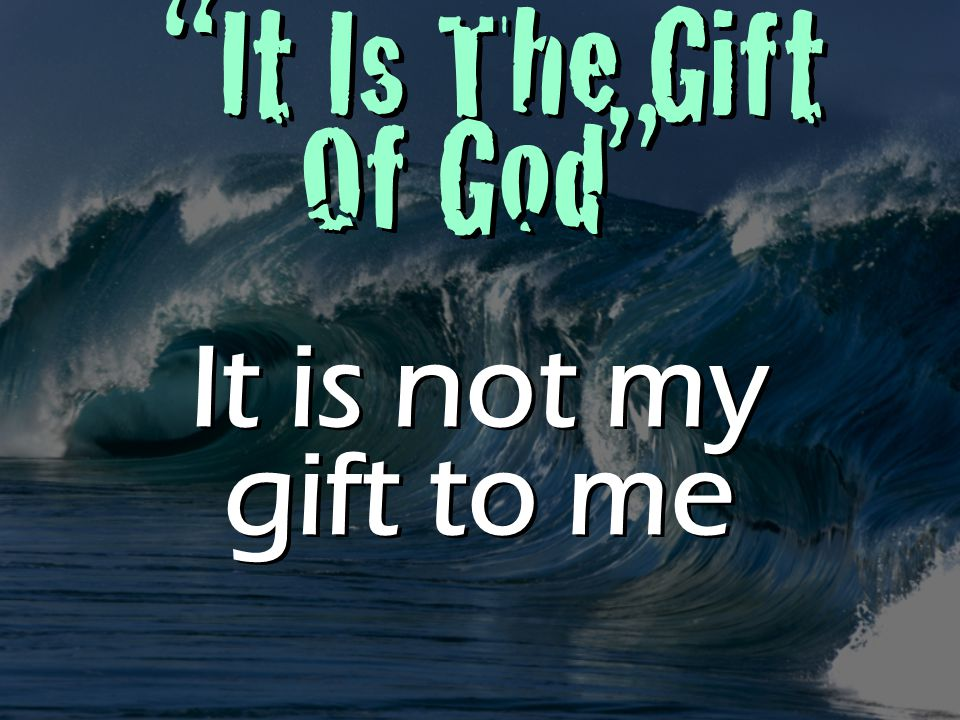 It Is The Gift Of God It is not my gift to me