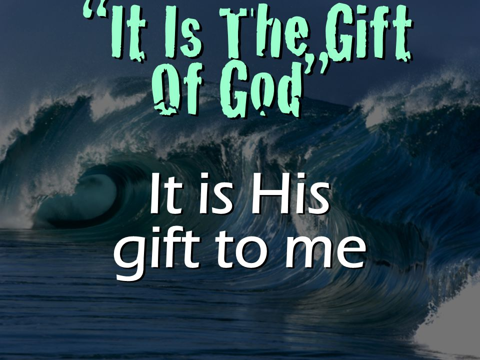It Is The Gift Of God It is His gift to me