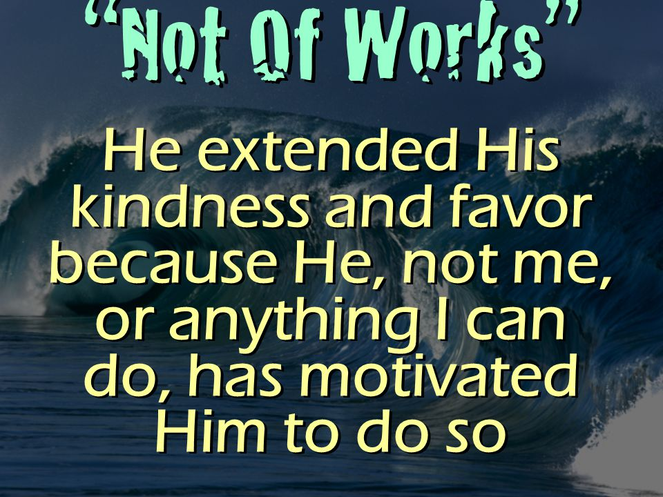 Not Of Works He extended His kindness and favor because He, not me, or anything I can do, has motivated Him to do so