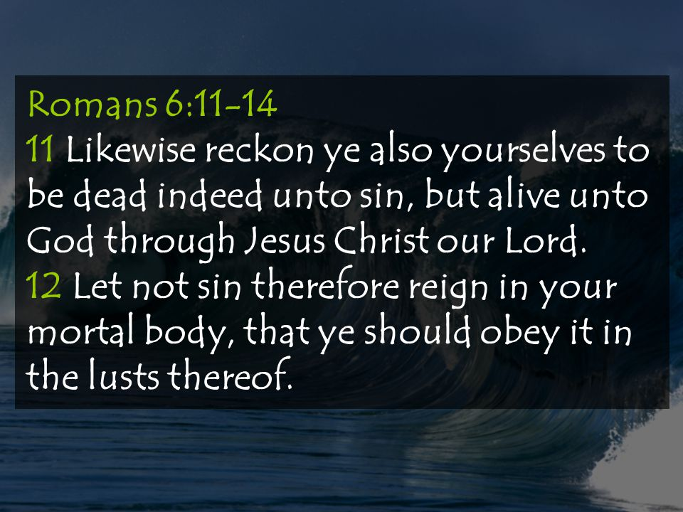Romans 6:11-14 11 Likewise reckon ye also yourselves to be dead indeed unto sin, but alive unto God through Jesus Christ our Lord.
