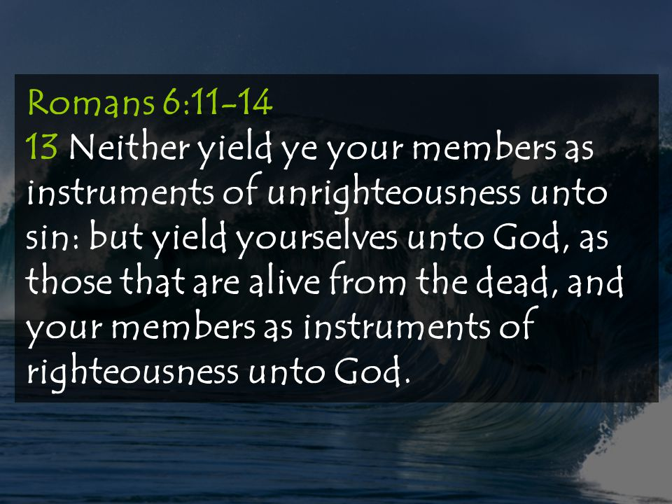 Romans 6:11-14 13 Neither yield ye your members as instruments of unrighteousness unto sin: but yield yourselves unto God, as those that are alive from the dead, and your members as instruments of righteousness unto God.