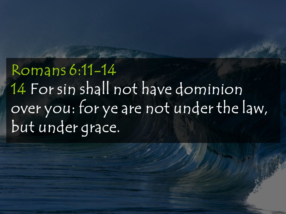 Romans 6:11-14 14 For sin shall not have dominion over you: for ye are not under the law, but under grace.