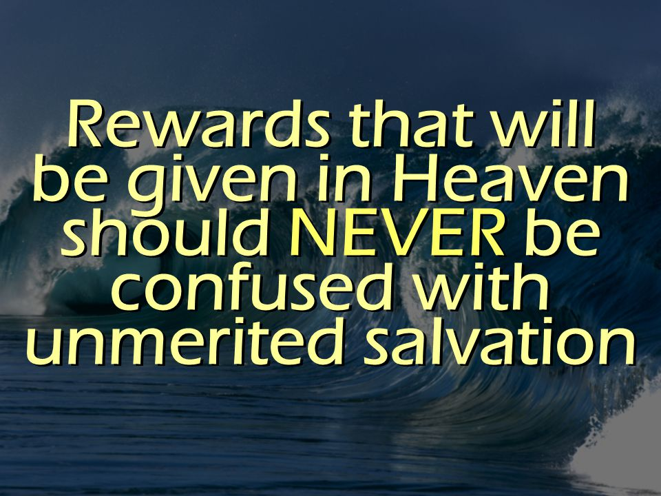 Rewards that will be given in Heaven should NEVER be confused with unmerited salvation