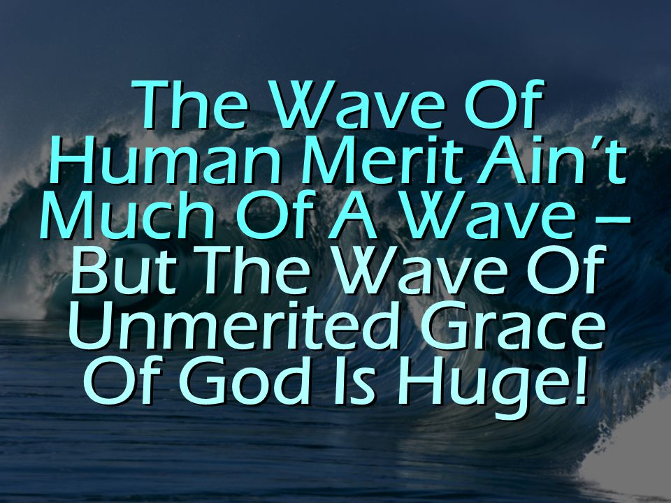 The Wave Of Human Merit Ain't Much Of A Wave – But The Wave Of Unmerited Grace Of God Is Huge!