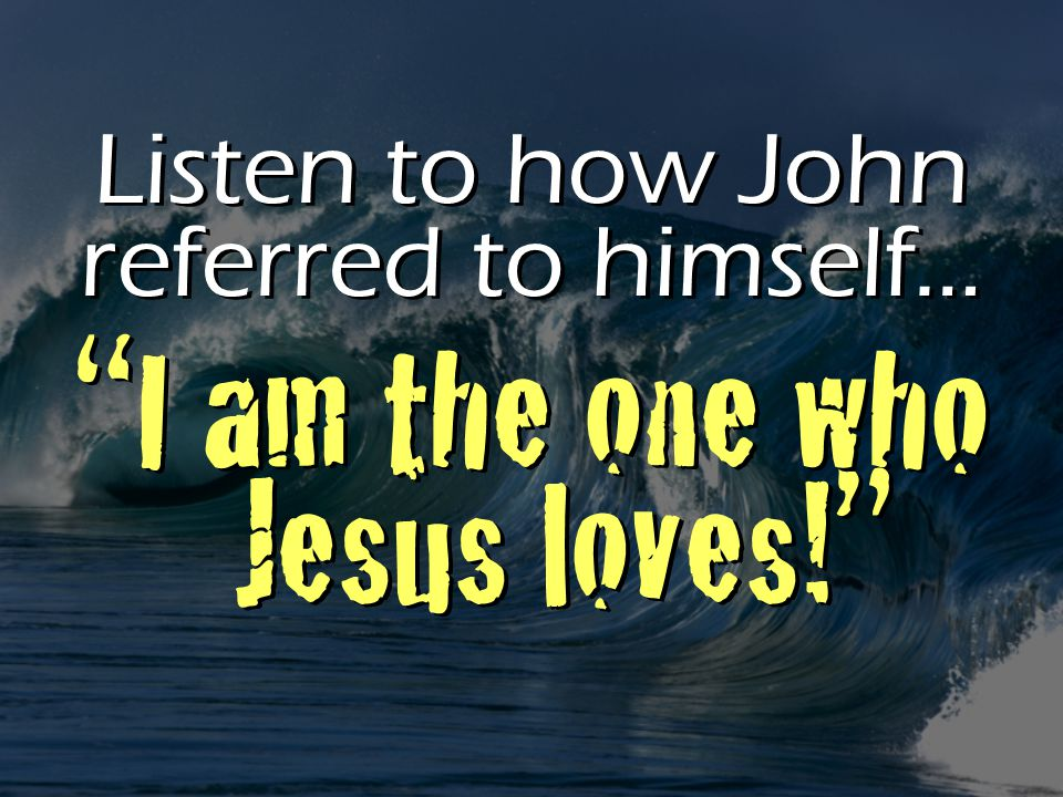 I am the one who Jesus loves! Listen to how John referred to himself…