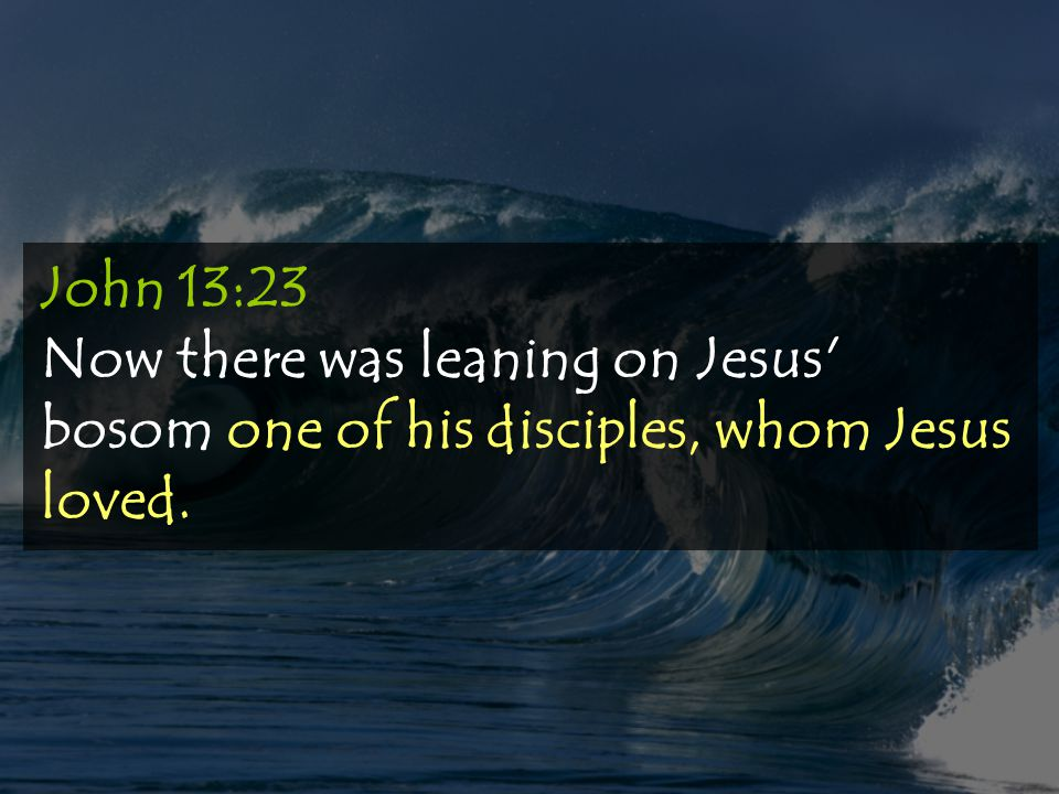 John 13:23 Now there was leaning on Jesus bosom one of his disciples, whom Jesus loved.