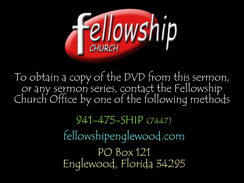 To obtain a copy of the DVD from this sermon, or any sermon series, contact the Fellowship Church Office by one of the following methods 941-475-SHIP (7447) fellowshipenglewood.com PO Box 121 Englewood, Florida 34295 941-475-SHIP (7447) fellowshipenglewood.com PO Box 121 Englewood, Florida 34295
