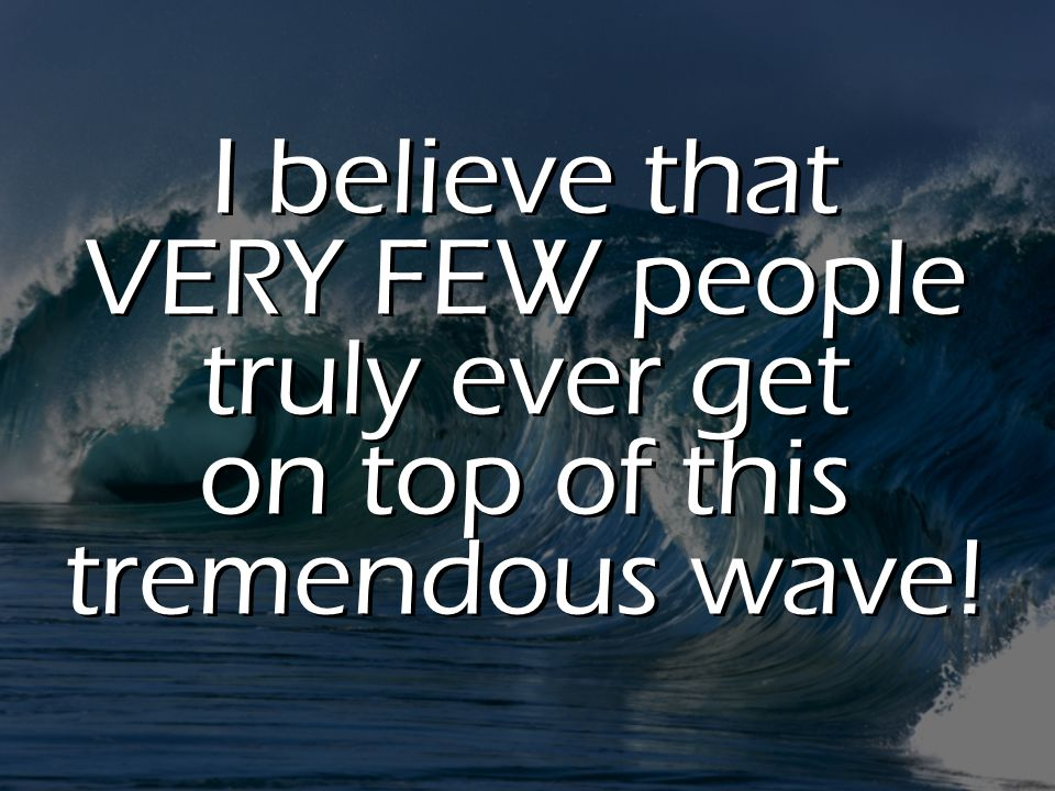 I believe that VERY FEW people truly ever get on top of this tremendous wave!